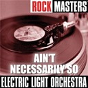 Electric Light Orchestra &quot;Elo&quot; - Rock masters: ain't necessarily so