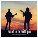 Die Rebellischen Gitarren - I want to be with you