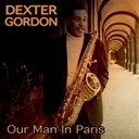 Dexter Gordon - Dexter gordon: our man in paris