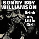 Sonny Boy Williamson - Drink on, little girl